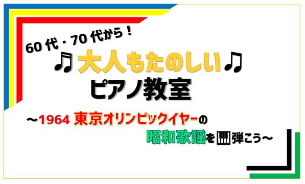 60代、70代から「大人もたのしい♫ピアノ教室!」~1964東京オリンピックイヤーの昭和歌謡を弾こう~
